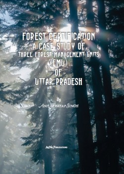 Forest Certification A Case Study of Three Forest Management Units (FMU) of Uttar Pradesh