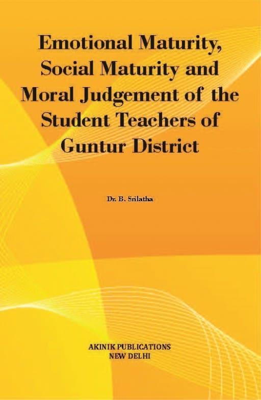 Emotional Maturity, Social Maturity and Moral Judgement of the Student Teachers of Guntur District
